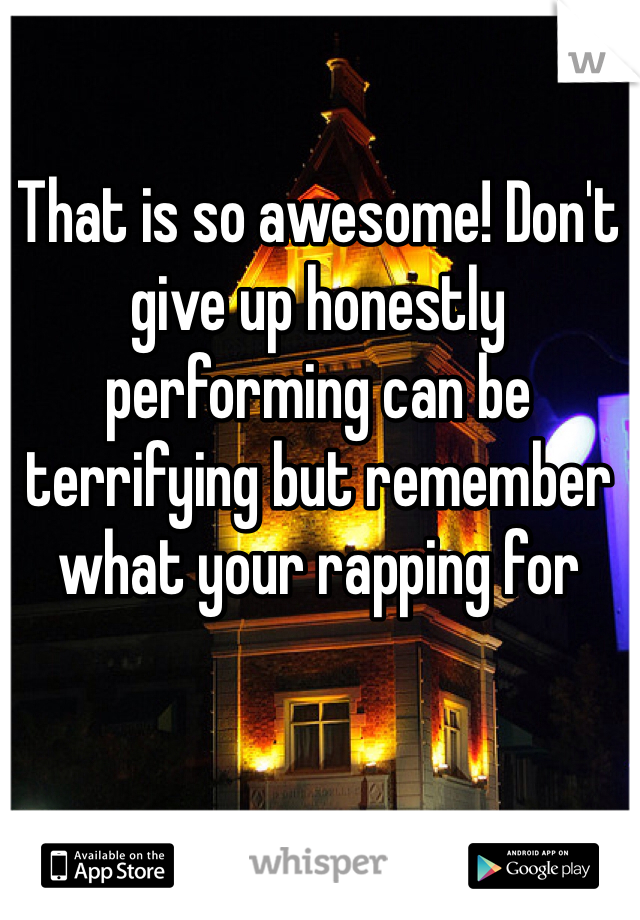 That is so awesome! Don't give up honestly performing can be terrifying but remember what your rapping for