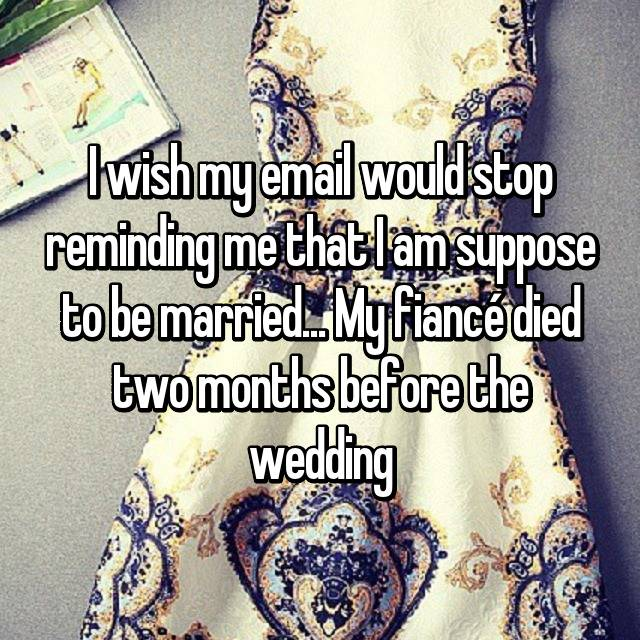 I wish my email would stop reminding me that I am suppose to be married... My fiancé died two months before the wedding