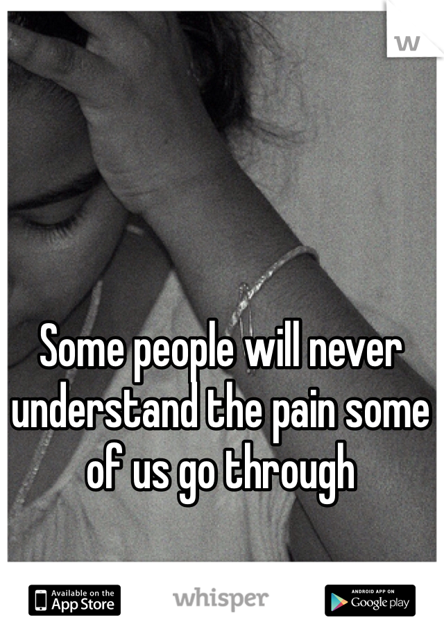 Some people will never understand the pain some of us go through