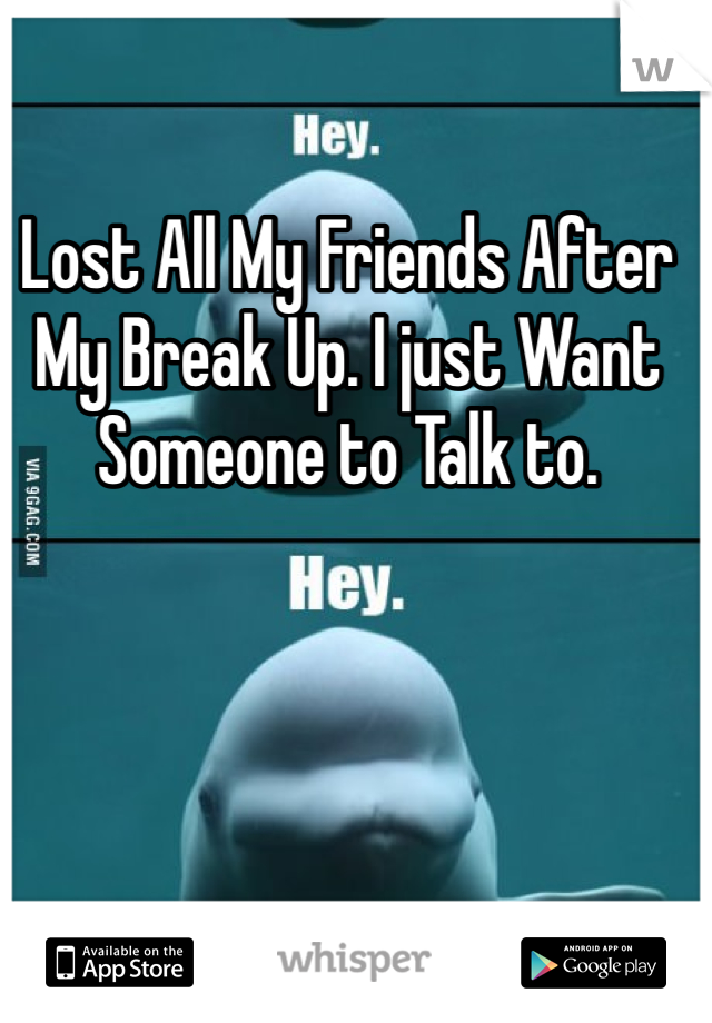 Lost All My Friends After My Break Up. I just Want Someone to Talk to.