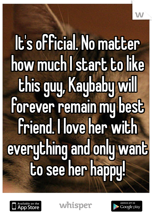 It's official. No matter how much I start to like this guy, Kaybaby will forever remain my best friend. I love her with everything and only want to see her happy!
