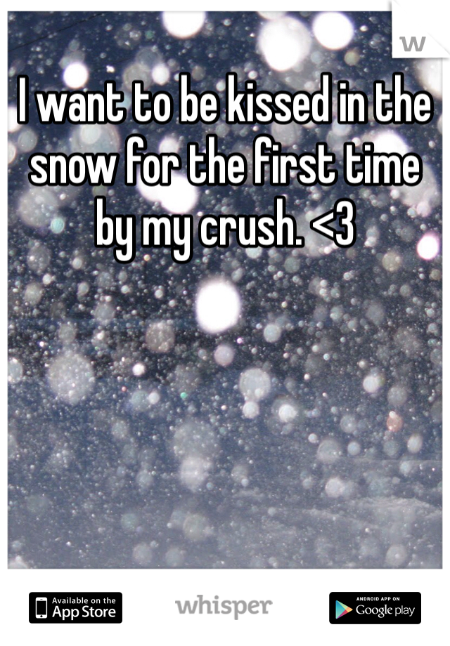 I want to be kissed in the snow for the first time by my crush. <3