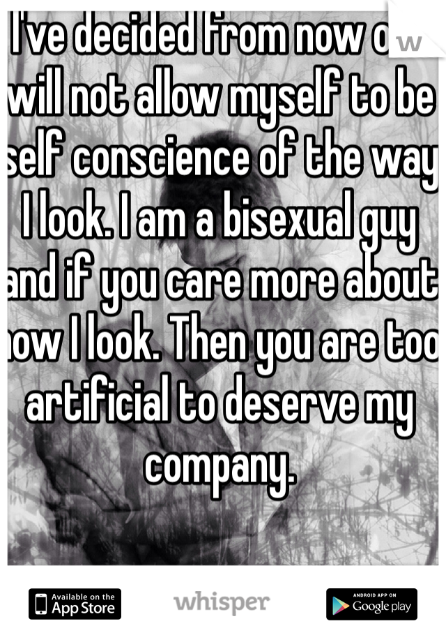 I've decided from now on I will not allow myself to be self conscience of the way I look. I am a bisexual guy and if you care more about how I look. Then you are too artificial to deserve my company.