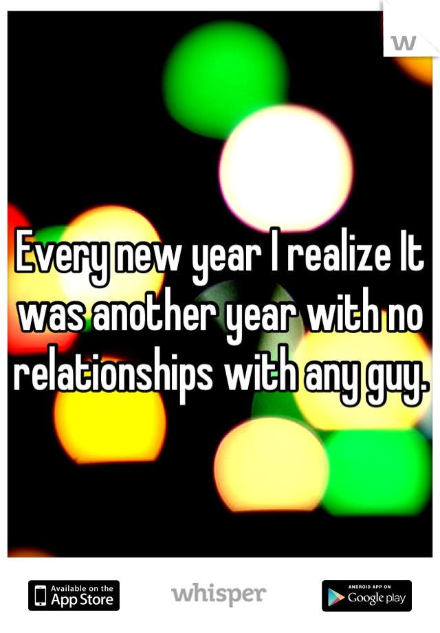 Every new year I realize It was another year with no relationships with any guy.