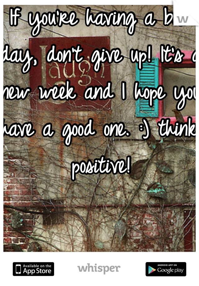 If you're having a bad day, don't give up! It's a new week and I hope you have a good one. :) think positive!