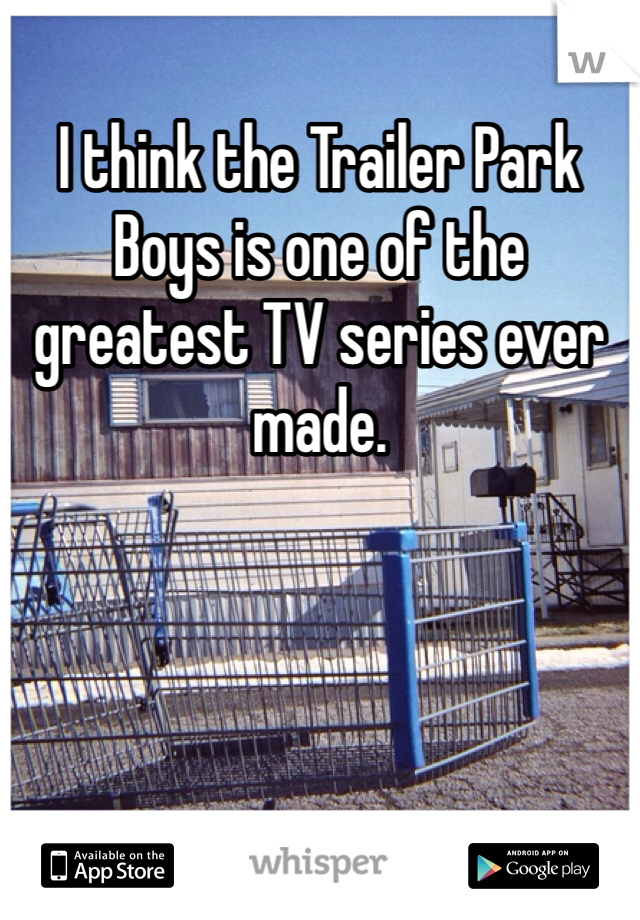 I think the Trailer Park Boys is one of the greatest TV series ever made.