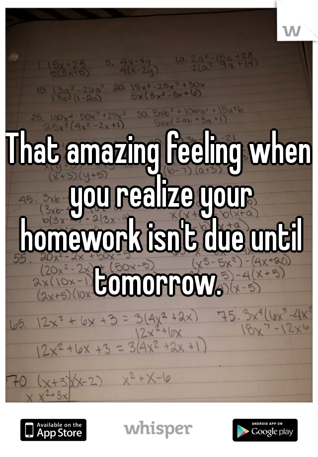 That amazing feeling when you realize your homework isn't due until tomorrow.