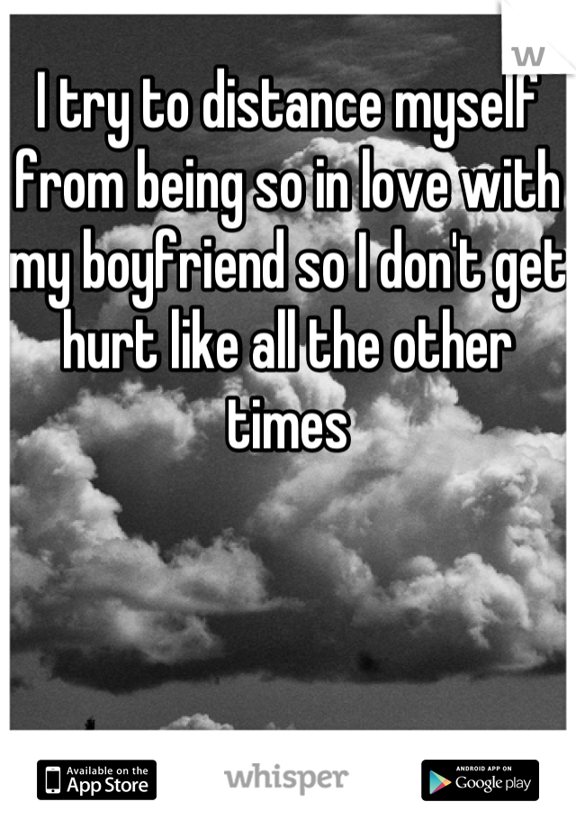 I try to distance myself from being so in love with my boyfriend so I don't get hurt like all the other times