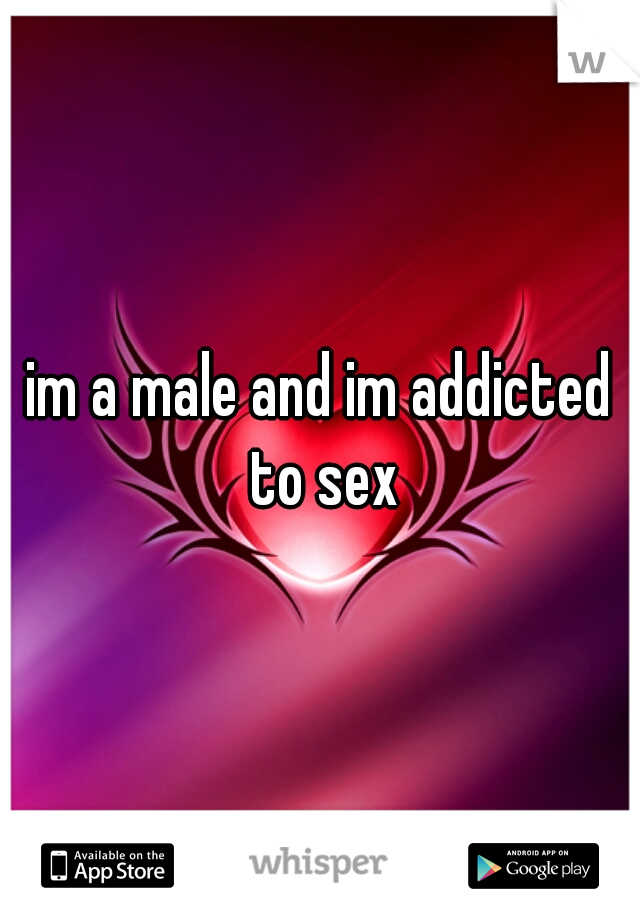 im a male and im addicted to sex