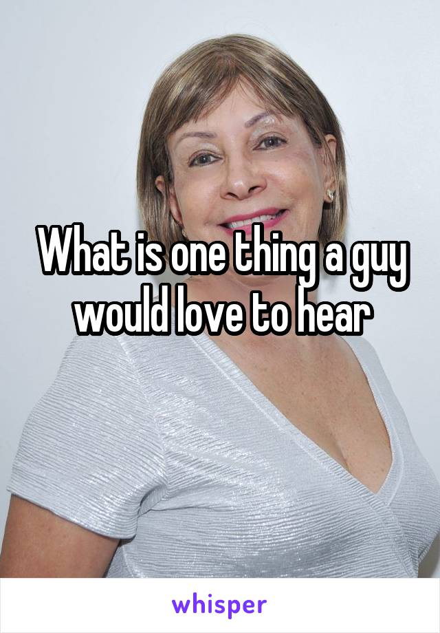 What is one thing a guy would love to hear