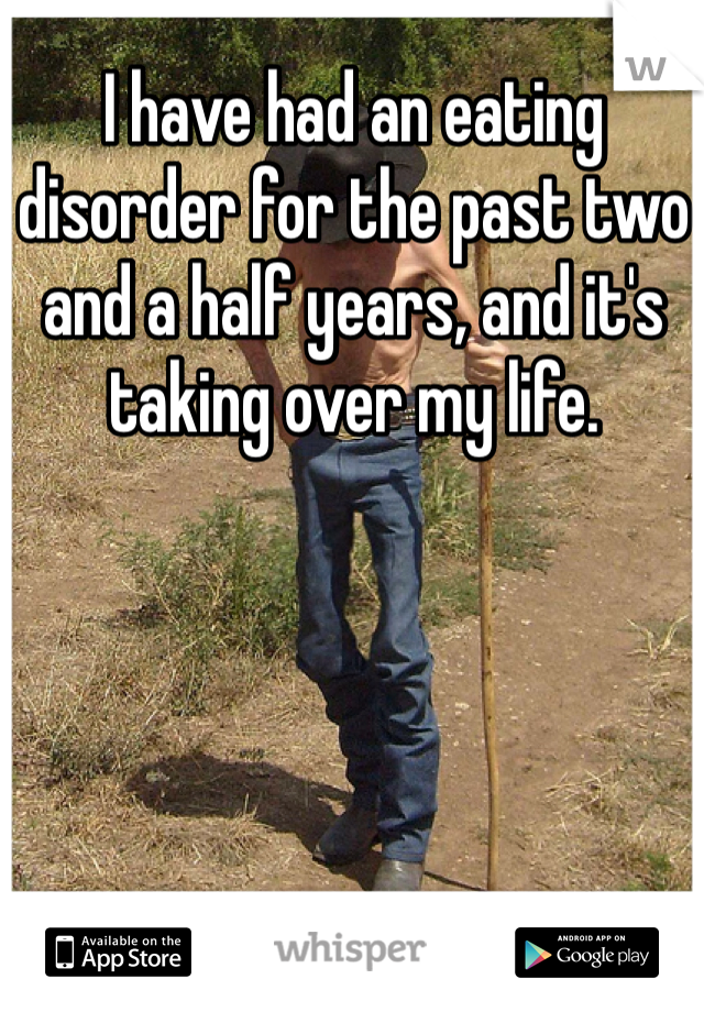 I have had an eating disorder for the past two and a half years, and it's taking over my life.