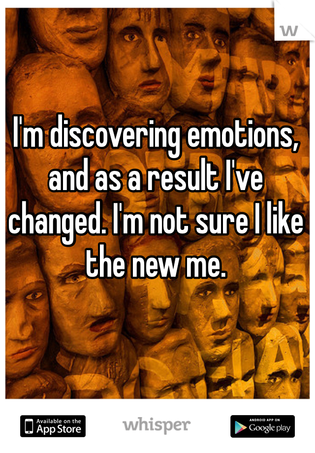 I'm discovering emotions, and as a result I've changed. I'm not sure I like the new me.