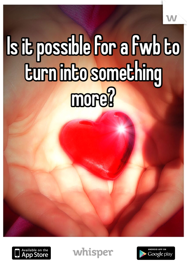 Is it possible for a fwb to turn into something more?