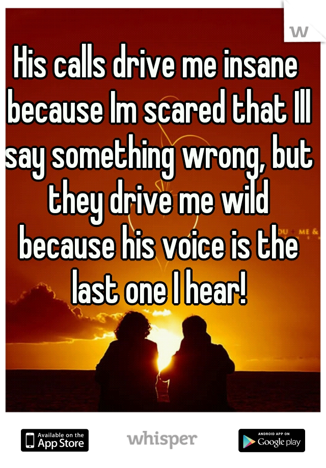 His calls drive me insane because Im scared that Ill say something wrong, but they drive me wild because his voice is the last one I hear!