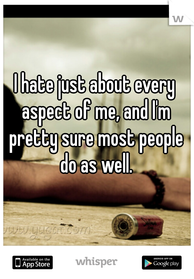 I hate just about every aspect of me, and I'm pretty sure most people do as well.