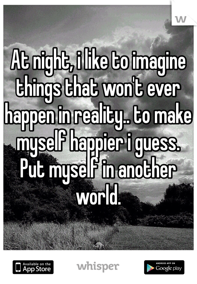 At night, i like to imagine things that won't ever happen in reality.. to make myself happier i guess. Put myself in another world.