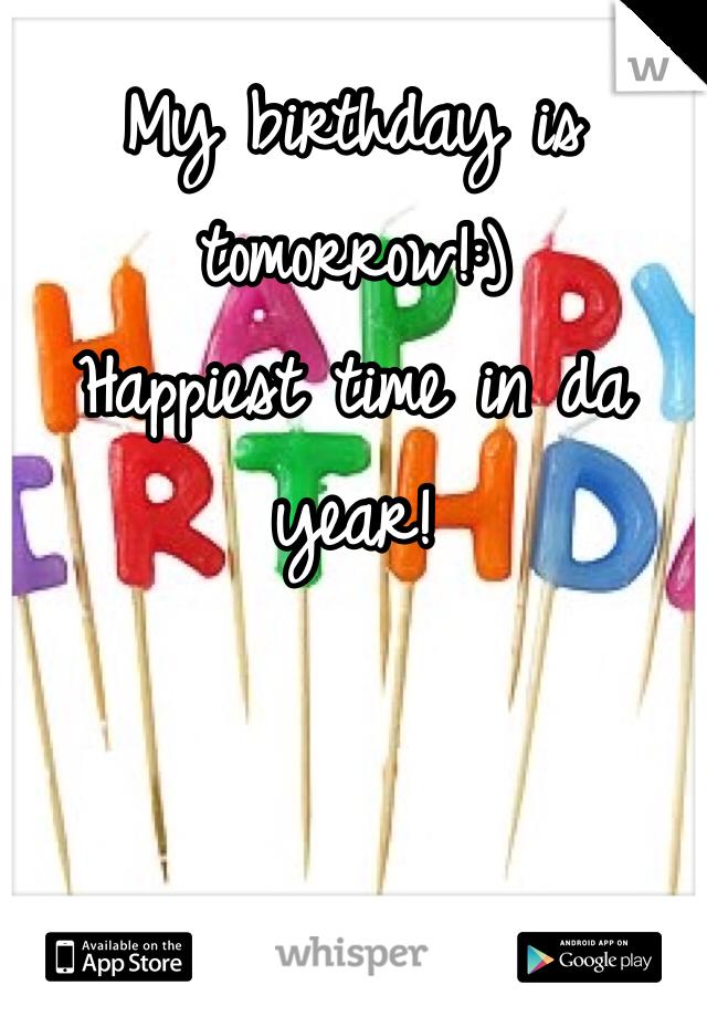 My birthday is tomorrow!:)  Happiest time in da year!