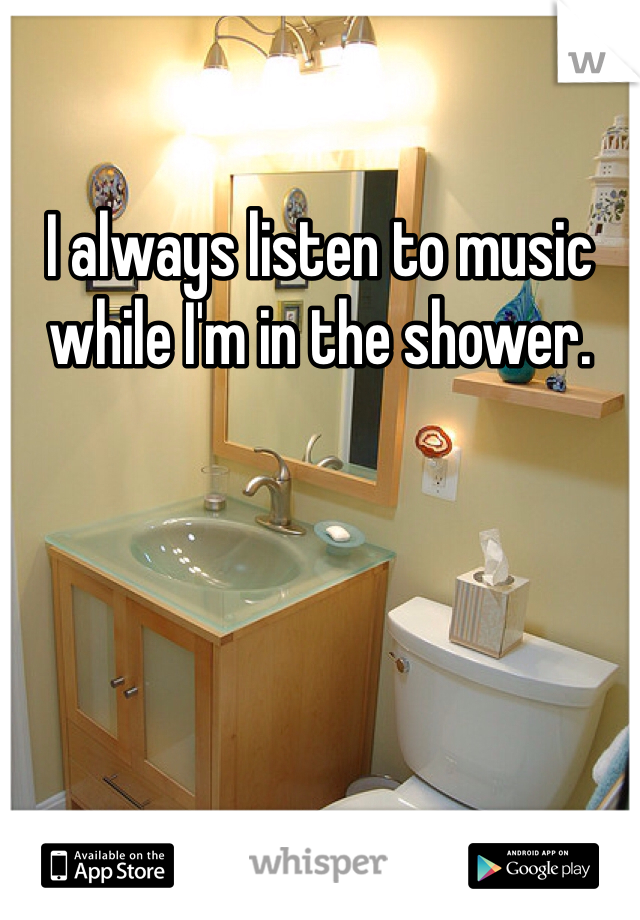 I always listen to music while I'm in the shower.