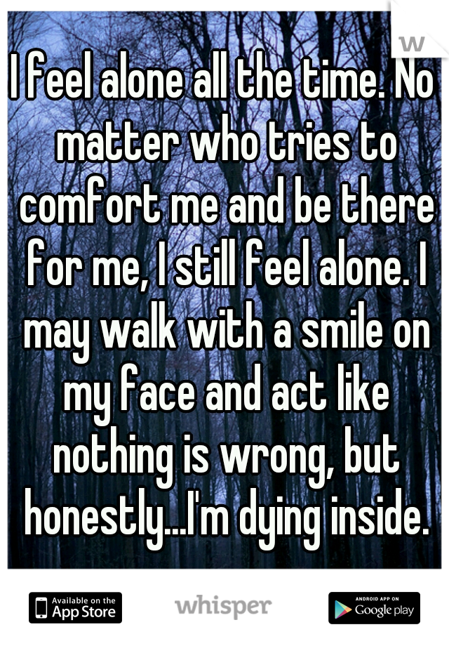 I feel alone all the time. No matter who tries to comfort me and be there for me, I still feel alone. I may walk with a smile on my face and act like nothing is wrong, but honestly...I'm dying inside.