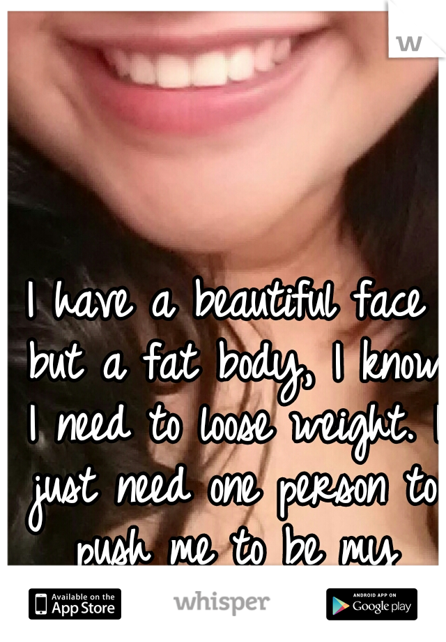 I have a beautiful face but a fat body, I know I need to loose weight. I just need one person to push me to be my motivation.