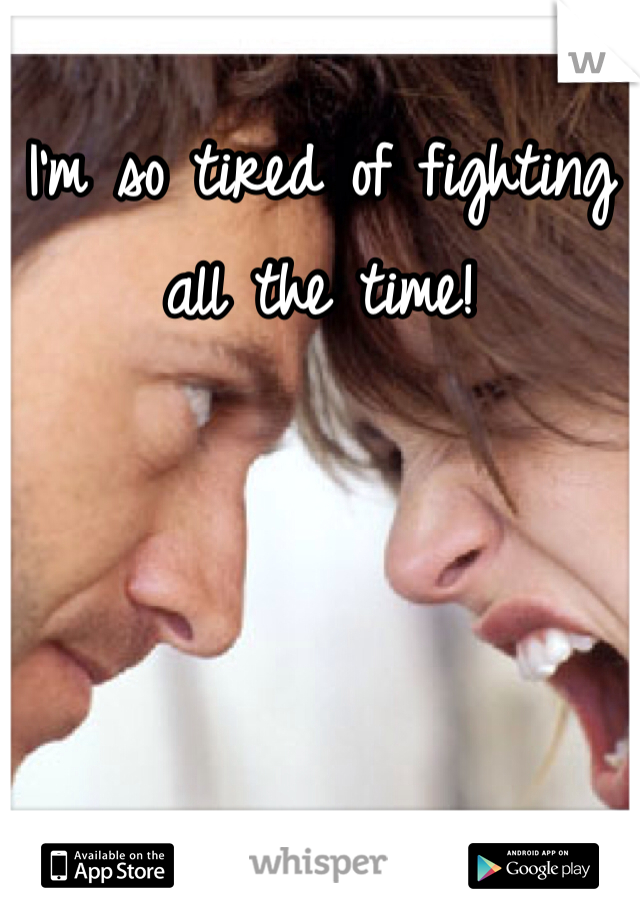 I'm so tired of fighting all the time!