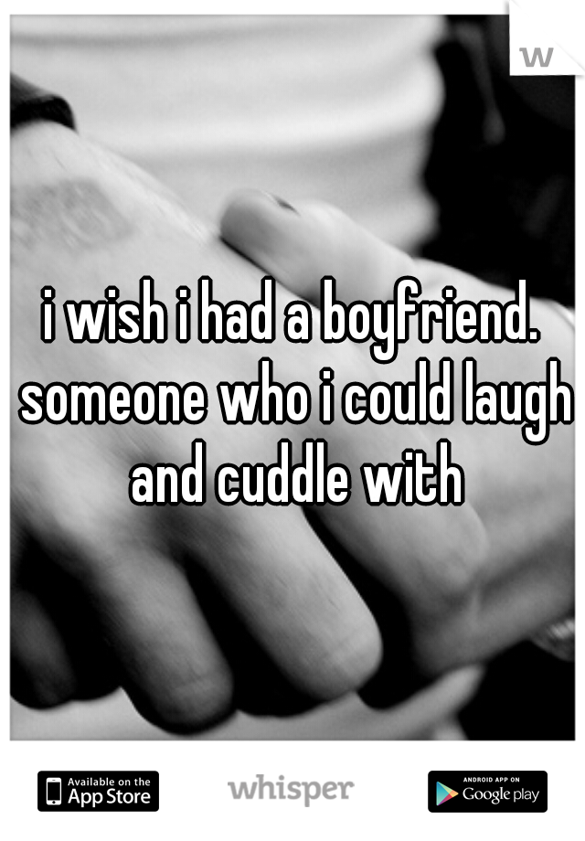 i wish i had a boyfriend. someone who i could laugh and cuddle with