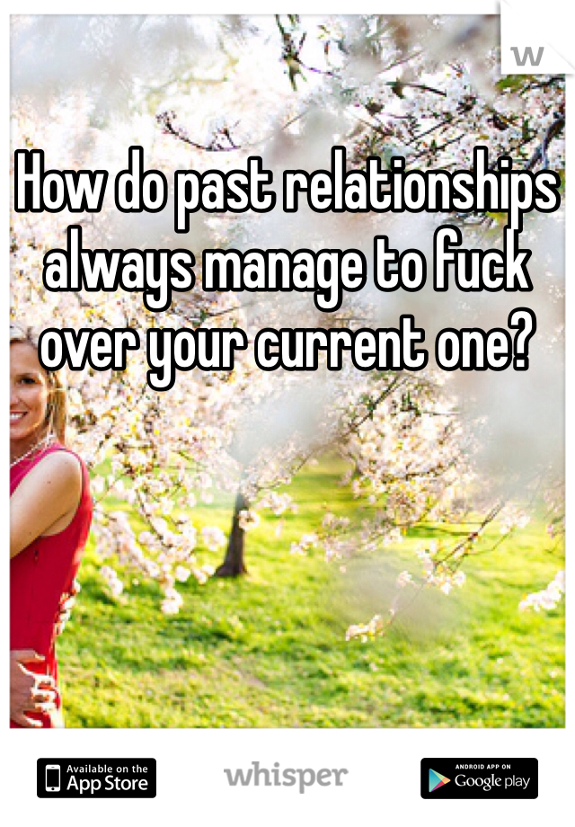 How do past relationships always manage to fuck over your current one?