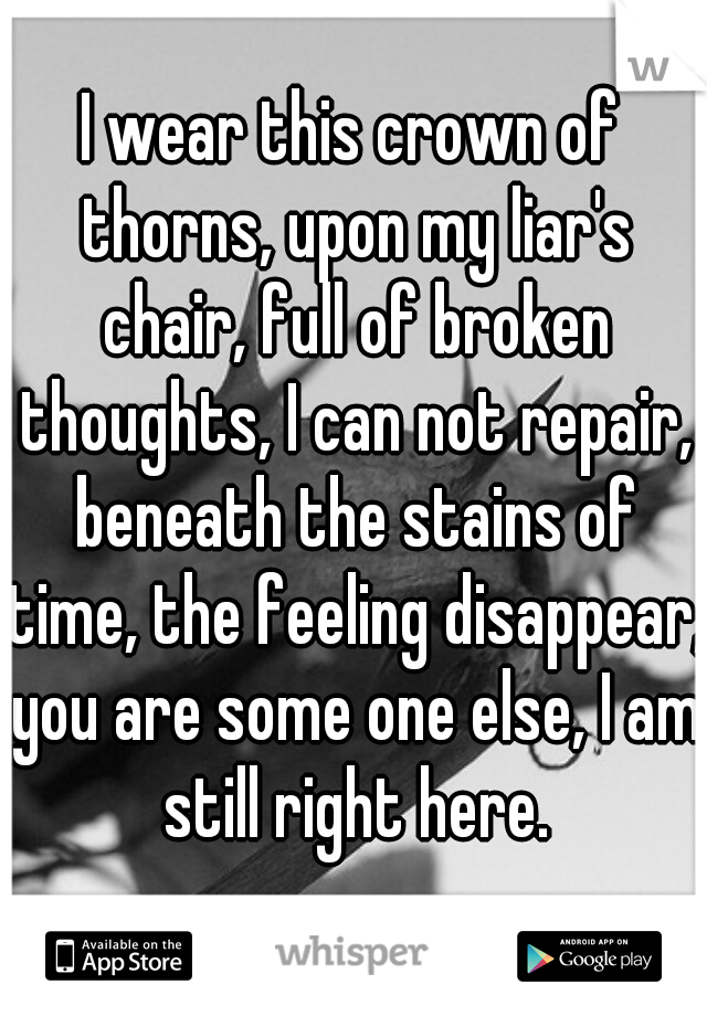 I wear this crown of thorns, upon my liar's chair, full of broken thoughts, I can not repair, beneath the stains of time, the feeling disappear, you are some one else, I am still right here.
