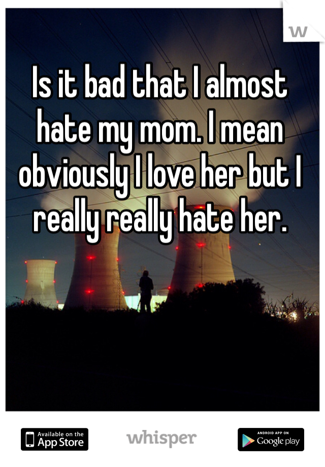 Is it bad that I almost hate my mom. I mean obviously I love her but I really really hate her.