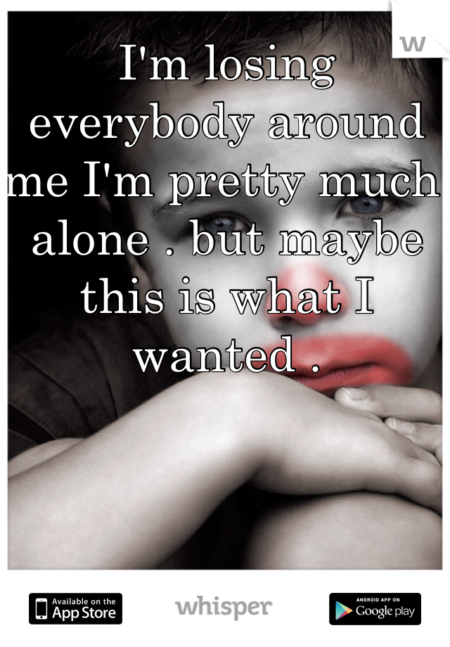I'm losing everybody around me I'm pretty much alone . but maybe this is what I wanted .