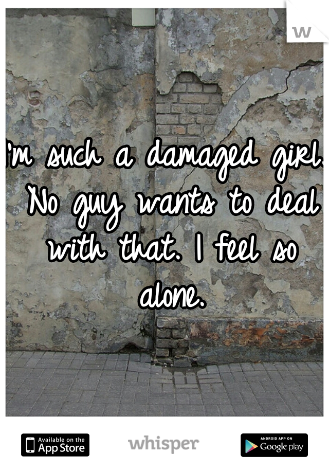 I'm such a damaged girl. No guy wants to deal with that. I feel so alone.