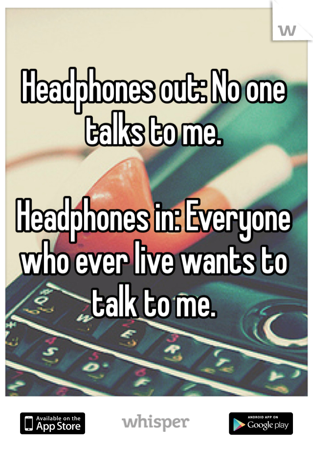 Headphones out: No one talks to me.  Headphones in: Everyone who ever live wants to talk to me.