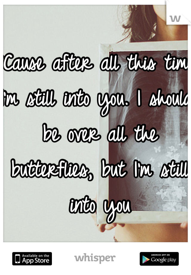 'Cause after all this time, I'm still into you. I should be over all the butterflies, but I'm still into you