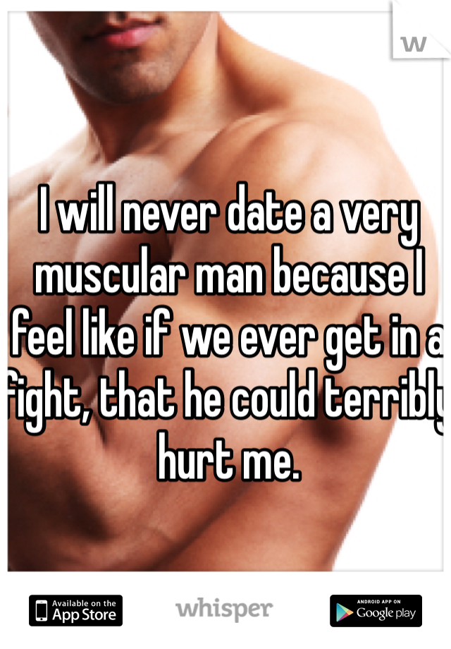 I will never date a very muscular man because I feel like if we ever get in a fight, that he could terribly hurt me.