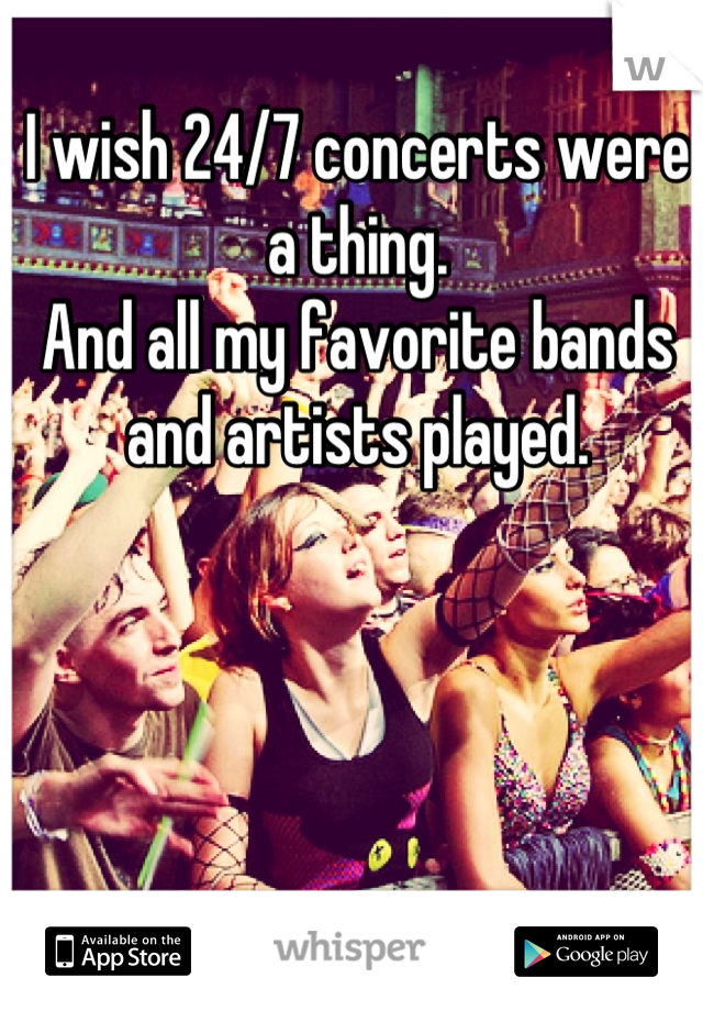 I wish 24/7 concerts were a thing.  And all my favorite bands and artists played.