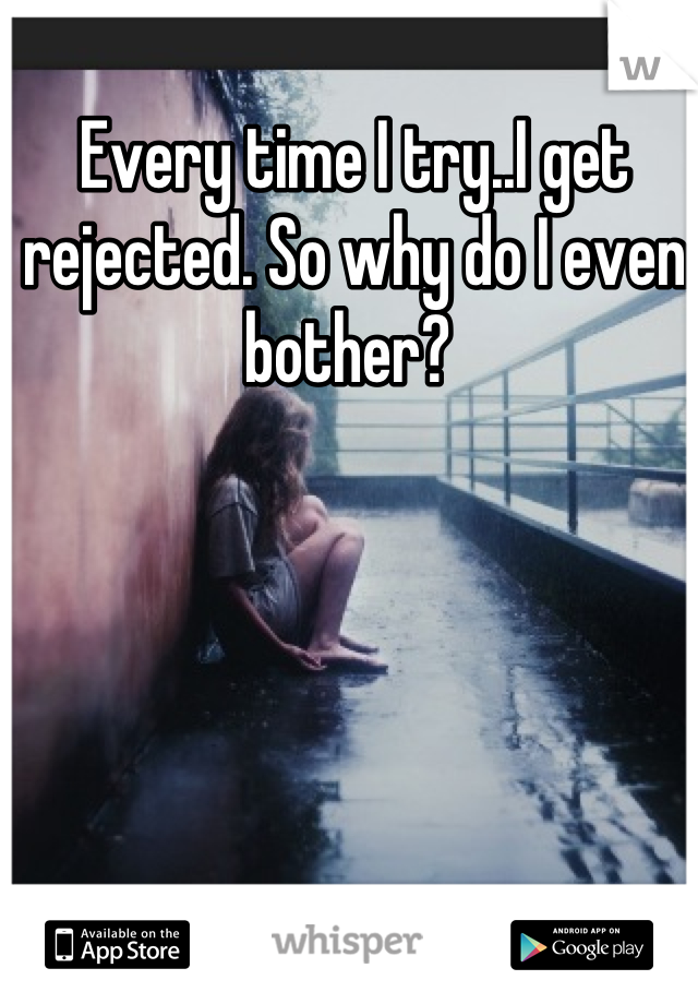 Every time I try..I get rejected. So why do I even bother?