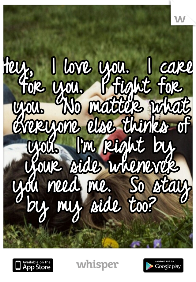 Hey,  I love you.  I care for you.  I fight for you.  No matter what everyone else thinks of you.  I'm right by your side whenever you need me.  So stay by my side too?