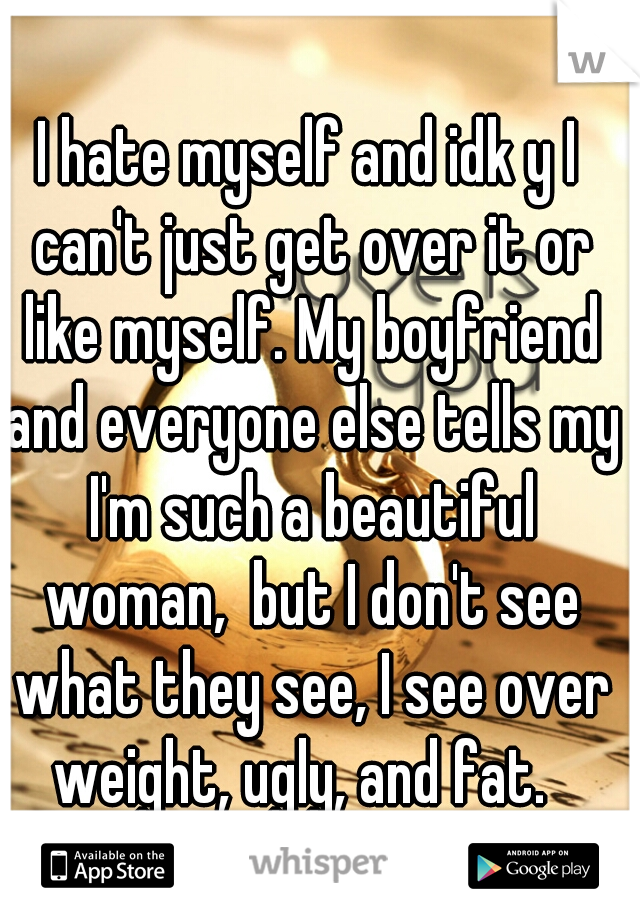 I hate myself and idk y I can't just get over it or like myself. My boyfriend and everyone else tells my I'm such a beautiful woman,  but I don't see what they see, I see over weight, ugly, and fat.