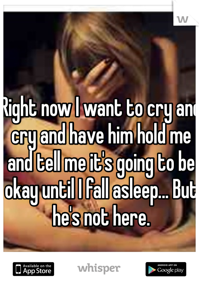 Right now I want to cry and cry and have him hold me and tell me it's going to be okay until I fall asleep... But he's not here.