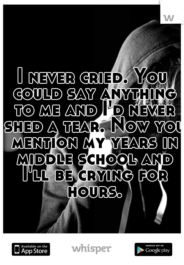 I never cried. You could say anything to me and I'd never shed a tear. Now you mention my years in middle school and I'll be crying for hours.