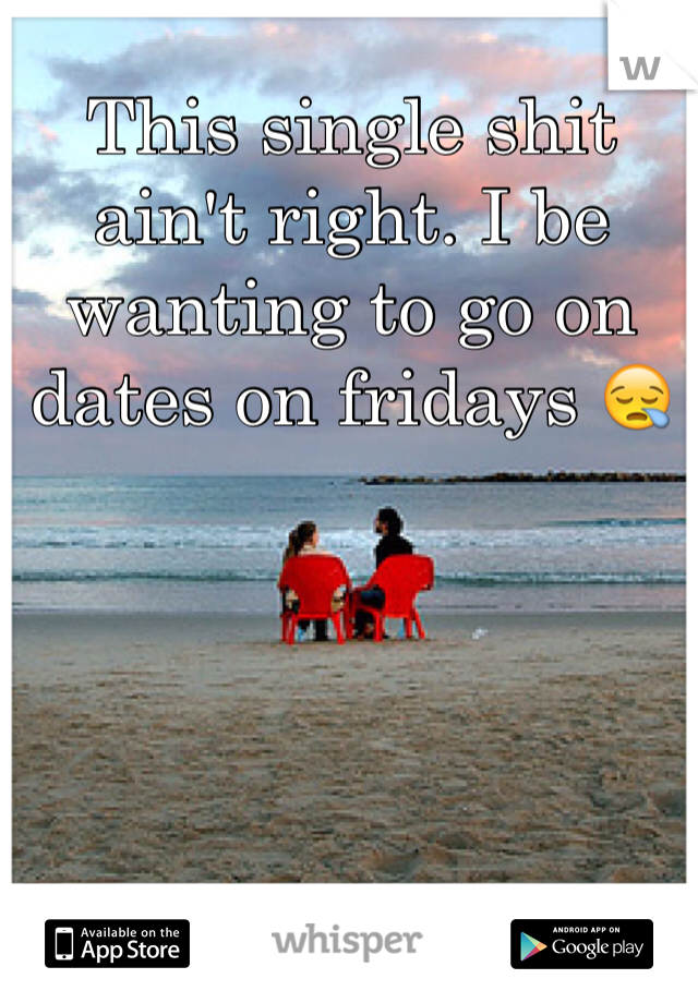 This single shit ain't right. I be wanting to go on dates on fridays 😪
