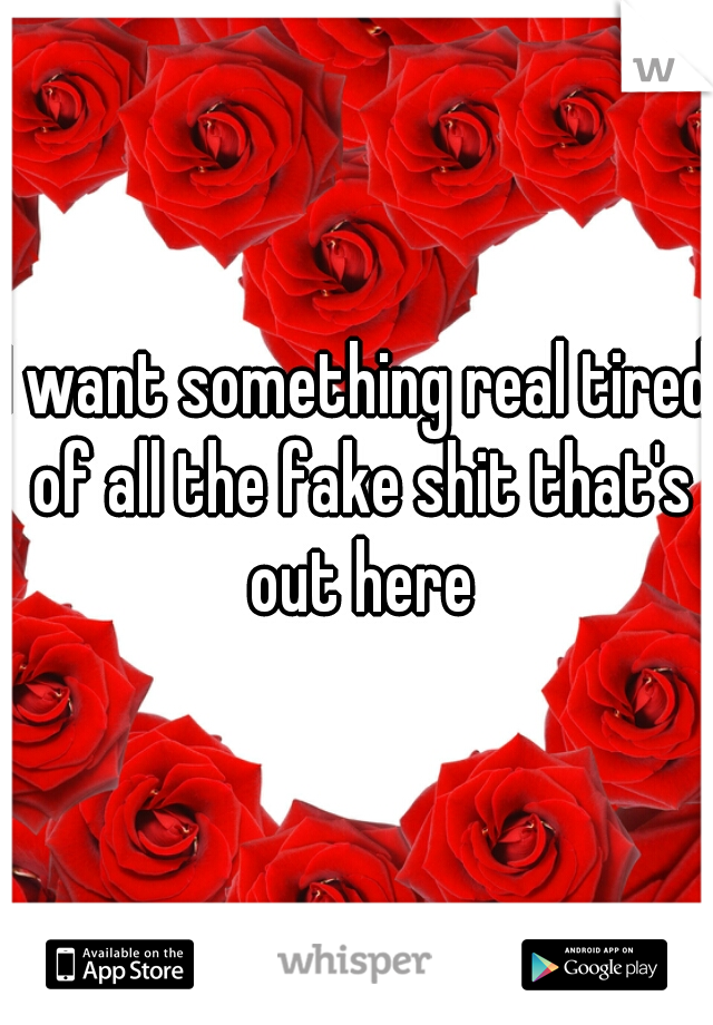 I want something real tired of all the fake shit that's out here