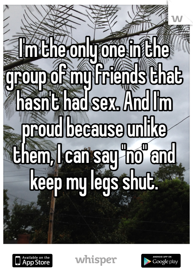 """I'm the only one in the group of my friends that hasn't had sex. And I'm proud because unlike them, I can say """"no"""" and keep my legs shut."""