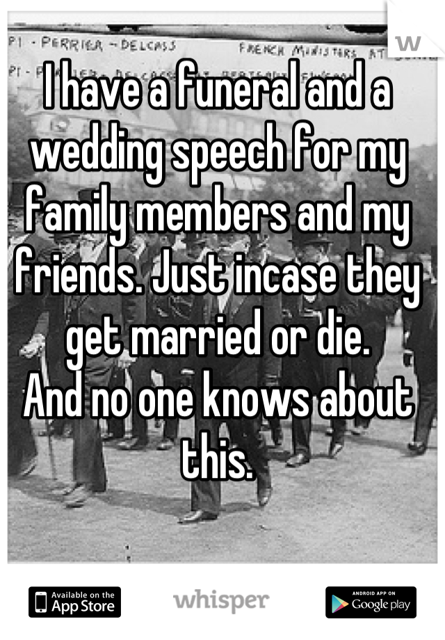 I have a funeral and a wedding speech for my family members and my friends. Just incase they get married or die. And no one knows about this.