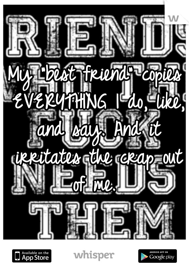 """My """"best friend"""" copies EVERYTHING I do, like, and say. And it irritates the crap out of me."""