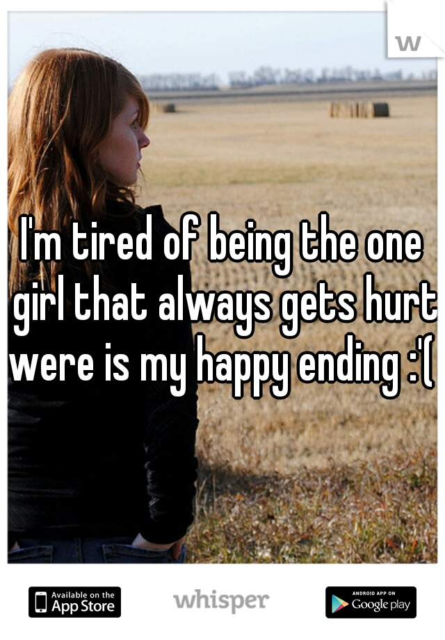 I'm tired of being the one girl that always gets hurt were is my happy ending :'(