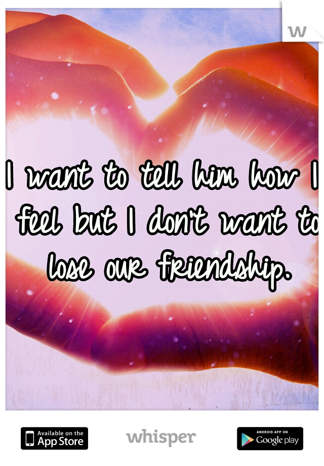 I want to tell him how I feel but I don't want to lose our friendship.