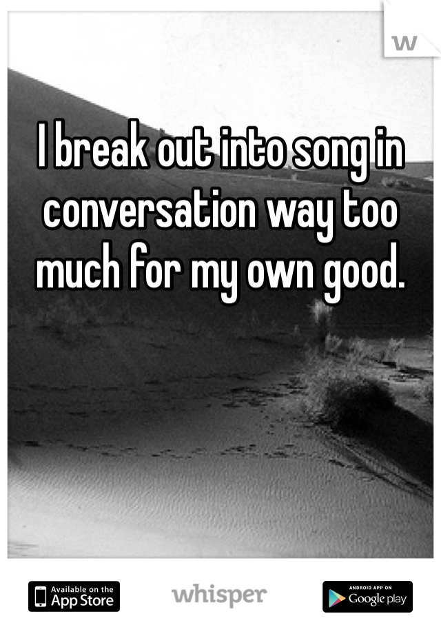 I break out into song in conversation way too much for my own good.
