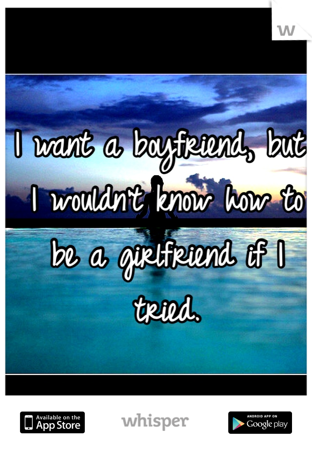 I want a boyfriend, but I wouldn't know how to be a girlfriend if I tried.