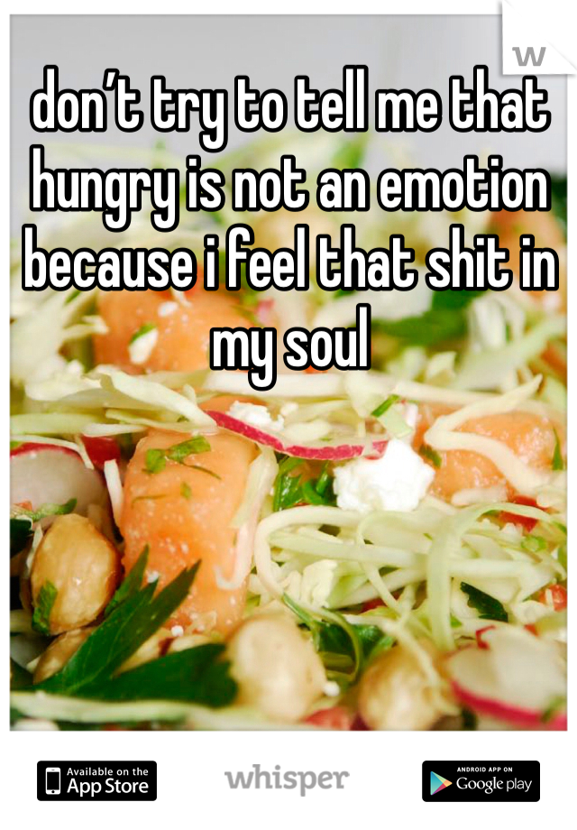 don't try to tell me that hungry is not an emotion because i feel that shit in my soul